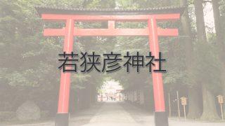 Q.若狭彦神社とは?|ご利益・アクセス・駐車場など