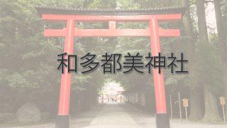 Q.和多都美神社とは?|ご利益・アクセス・駐車場など