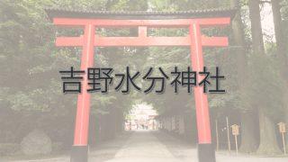 Q.吉野水分神社とは?|ご利益・アクセス・駐車場など