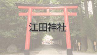 Q.江田神社とは?|ご利益・アクセス・駐車場など
